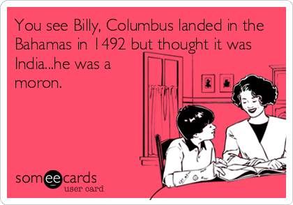 You see Billy, Columbus landed in the Bahamas in 1492 but thought it was India...he was a moron.