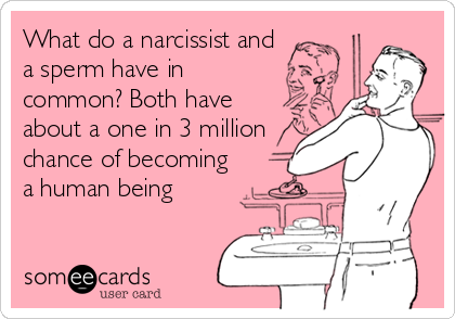 What do a narcissist and a sperm have in common? Both have about a one in 3 million chance of becoming a human being