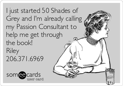 I just started 50 Shades of Grey and I'm already calling my Passion Consultant to help me get through the book! Riley 206.371.6969
