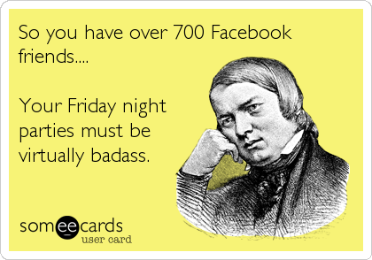 So you have over 700 Facebook friends....  Your Friday night parties must be virtually badass.