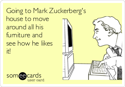 Going to Mark Zuckerberg's house to move around all his furniture and see how he likes it!