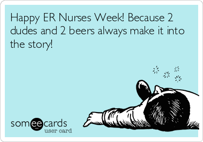 Happy ER Nurses Week! Because 2 dudes and 2 beers always make it into the story!