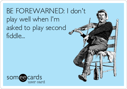 BE FOREWARNED: I don't play well when I'm asked to play second fiddle...