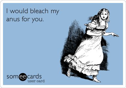 I would bleach my anus for you.