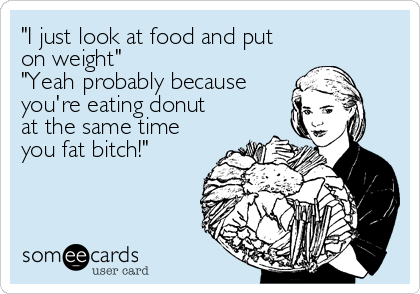 """""""I just look at food and put on weight""""  """"Yeah probably because you're eating donut at the same time you fat bitch!"""""""