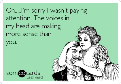 Oh.....I'm sorry I wasn't paying attention. The voices in my head are making more sense than you.