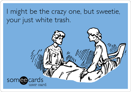 I might be the crazy one, but sweetie, your just white trash.