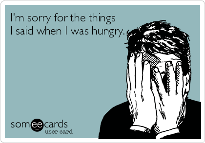 I'm sorry for the things I said when I was hungry.