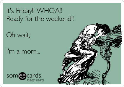 It's Friday!! WHOA!! Ready for the weekend!!  Oh wait,   I'm a mom...