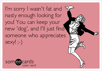 I'm sorry I wasn't fat and  nasty enough looking for you! You can keep your new 'dog', and I'll just find someone who appreciates sexy! ;-)