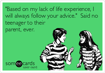 """Based on my lack of life experience, I will always follow your advice.""  Said no teenager to their parent, ever."
