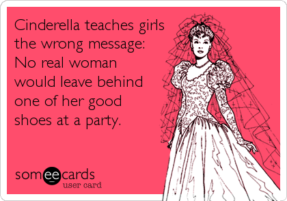 Cinderella teaches girls the wrong message:  No real woman would leave behind one of her good shoes at a party.
