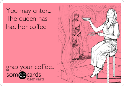 You may enter... The queen has  had her coffee.     grab your coffee..