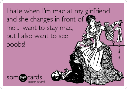 I hate when I'm mad at my girlfriend and she changes in front of me...I want to stay mad, but I also want to see boobs!