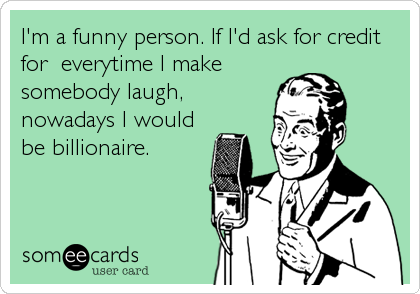 I'm a funny person. If I'd ask for credit for  everytime I make somebody laugh, nowadays I would be billionaire.
