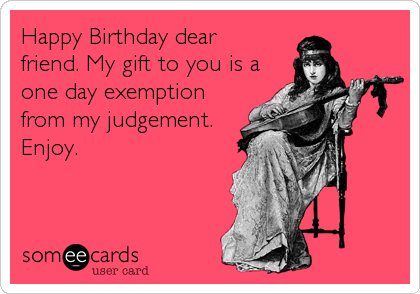 Happy Birthday dear friend. My gift to you is a one day exemption from my judgement. Enjoy.