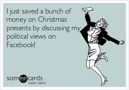 I just saved a bunch of money on Christmas presents by discussing my political views on Facebook!