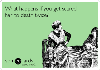 What happens if you get scared half to death twice?