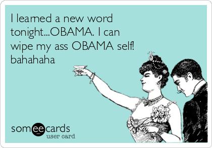I learned a new word tonight...OBAMA. I can wipe my ass OBAMA self! bahahaha