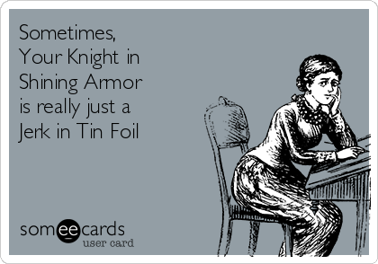 Sometimes,  Your Knight in  Shining Armor is really just a Jerk in Tin Foil
