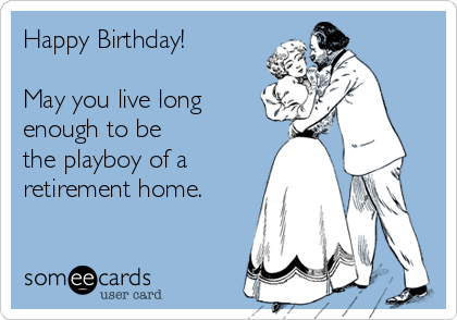 Happy Birthday!  May you live long enough to be the playboy of a retirement home.