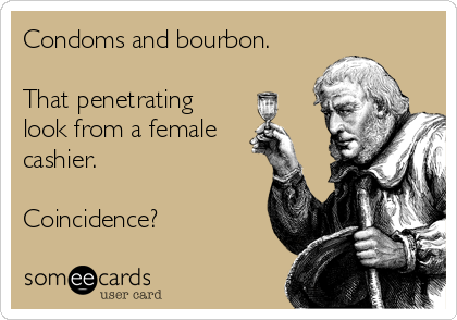 Condoms and bourbon.  That penetrating look from a female cashier.  Coincidence?