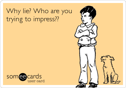 Why lie? Who are you trying to impress??