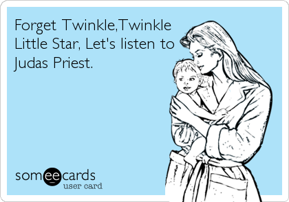 Forget Twinkle,Twinkle Little Star, Let's listen to Judas Priest.