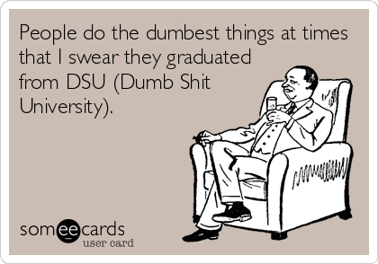 People do the dumbest things at times that I swear they graduated from DSU (Dumb Shit University).
