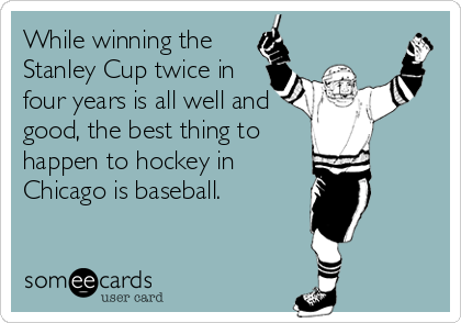 While winning the Stanley Cup twice in four years is all well and good, the best thing to  happen to hockey in  Chicago is baseball.