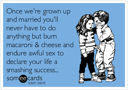 Once we're grown up and married you'll never have to do anything but burn macaroni & cheese and endure awful sex to declare your life a smashing success...