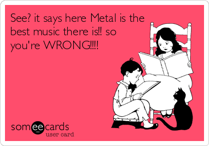 See? it says here Metal is the best music there is!! so you're WRONG!!!!
