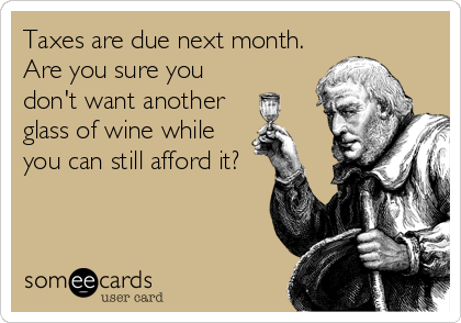 Taxes are due next month.  Are you sure you don't want another glass of wine while you can still afford it?
