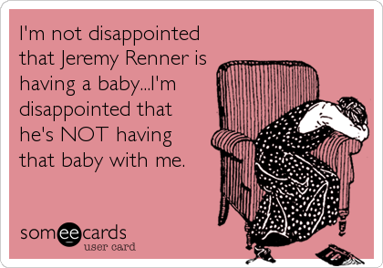 I'm not disappointed that Jeremy Renner is having a baby...I'm disappointed that he's NOT having that baby with me.