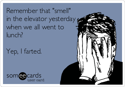 """Remember that """"smell"""" in the elevator yesterday when we all went to lunch?  Yep, I farted."""