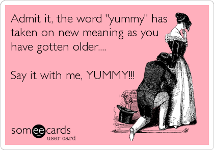 "Admit it, the word ""yummy"" has