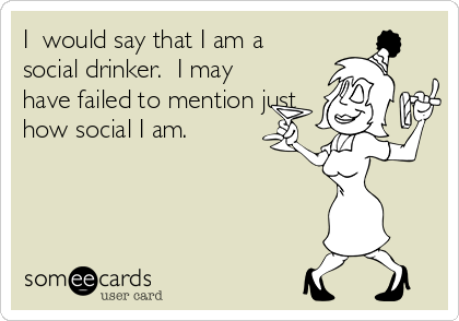 I  would say that I am a social drinker.  I may have failed to mention just how social I am.
