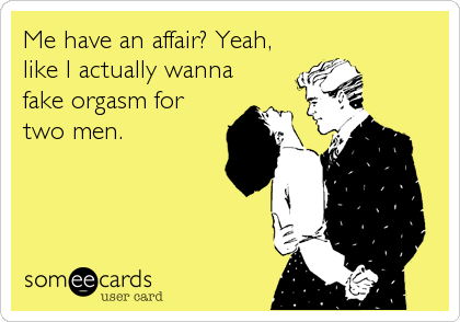 Me have an affair? Yeah, like I actually wanna fake orgasm for two men.