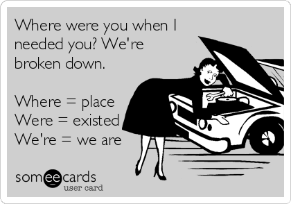 Where were you when I needed you? We're broken down.  Where = place Were = existed We're = we are
