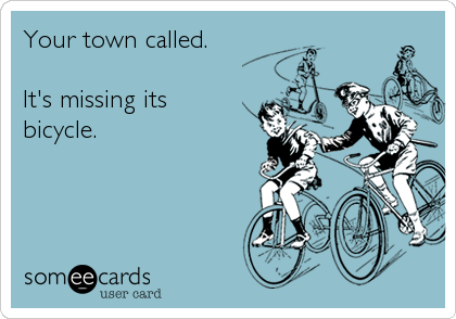 Your town called.  It's missing its bicycle.