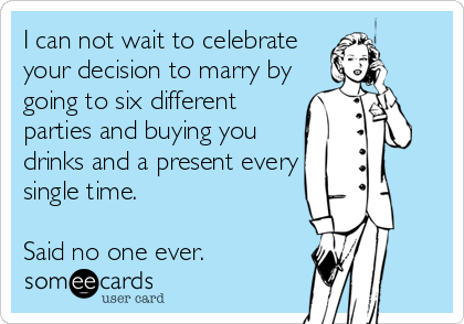 I can not wait to celebrate your decision to marry by going to six different parties and buying you drinks and a present every single time.  Said no one ever.