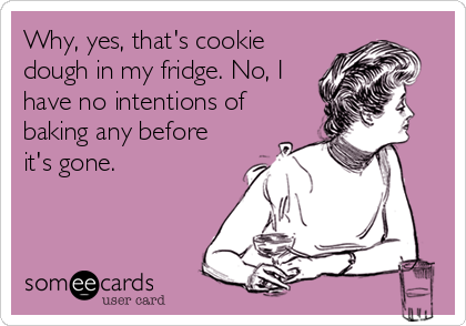 Why, yes, that's cookie dough in my fridge. No, I have no intentions of baking any before it's gone.