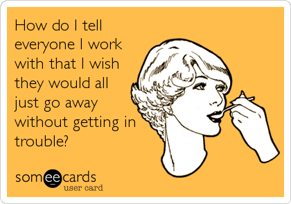 How do I tell everyone I work with that I wish they would all just go away without getting in trouble?
