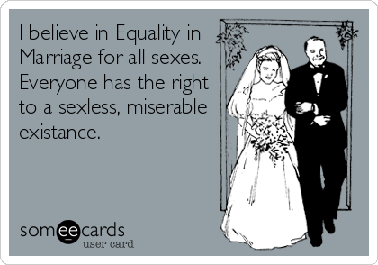 I believe in Equality in Marriage for all sexes.  Everyone has the right to a sexless, miserable existance.