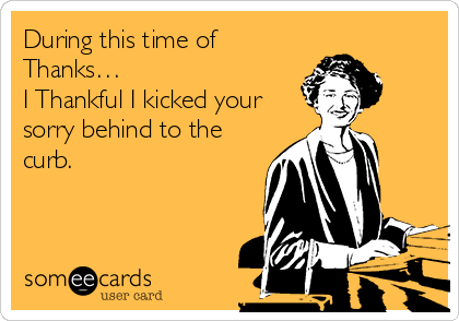 During this time of Thanks… I Thankful I kicked your sorry behind to the curb.