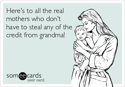 Here's to all the real mothers who don't have to steal any of the credit from grandma!