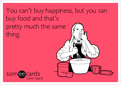 You can't buy happiness, but you can buy food and that's pretty much the same thing.