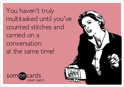 You haven't truly multitasked until you've counted stitches and carried on a conversation at the same time!