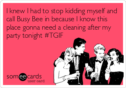I knew I had to stop kidding myself and call Busy Bee in because I know this place gonna need a cleaning after my party tonight #TGIF