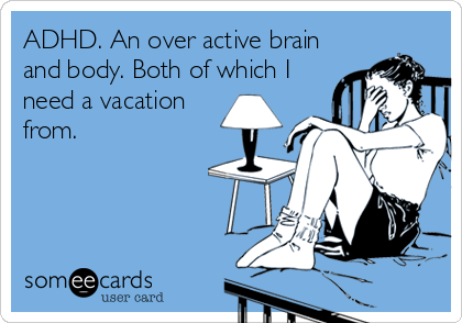 ADHD. An over active brain and body. Both of which I need a vacation from.